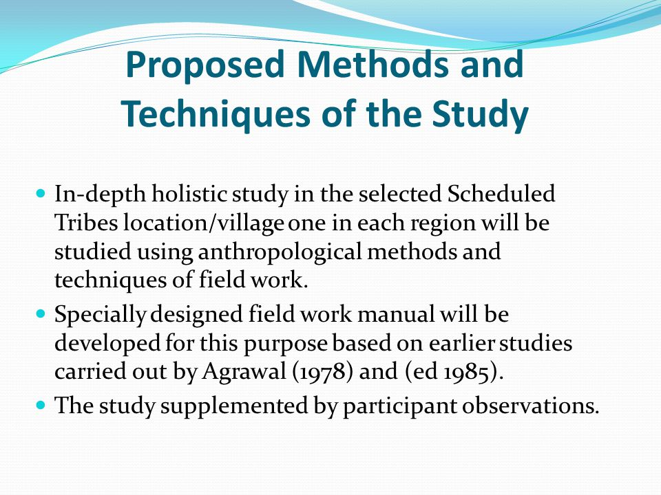 Proposed Methods and Techniques of the Study In-depth holistic study in the selected Scheduled Tribes location/village one in each region will be stud