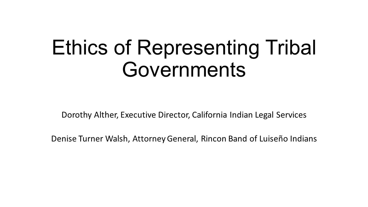 Ethics of Representing Tribal Governments Dorothy Alther, Executive Director, California Indian Legal Services Denise Turner Walsh, Attorney General, Rincon Band of Luiseño Indians