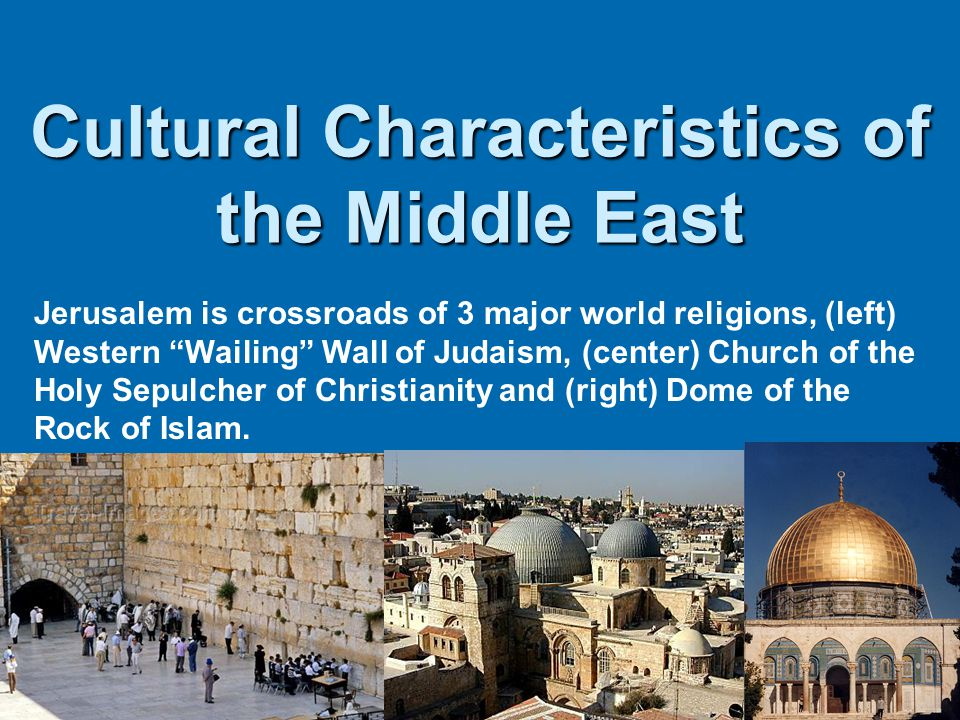 """Cultural Characteristics of the Middle East Jerusalem is crossroads of 3 major world religions, (left) Western """"Wailing"""" Wall of Judaism, (center) Chu"""