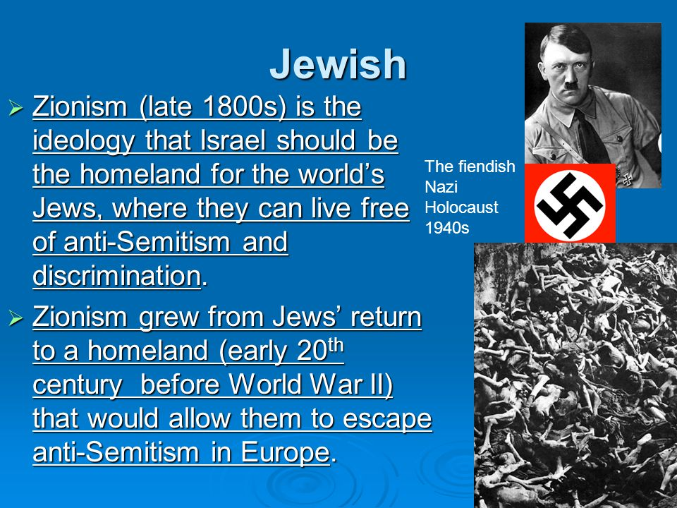 Jewish  Zionism (late 1800s) is the ideology that Israel should be the homeland for the world's Jews, where they can live free of anti-Semitism and d