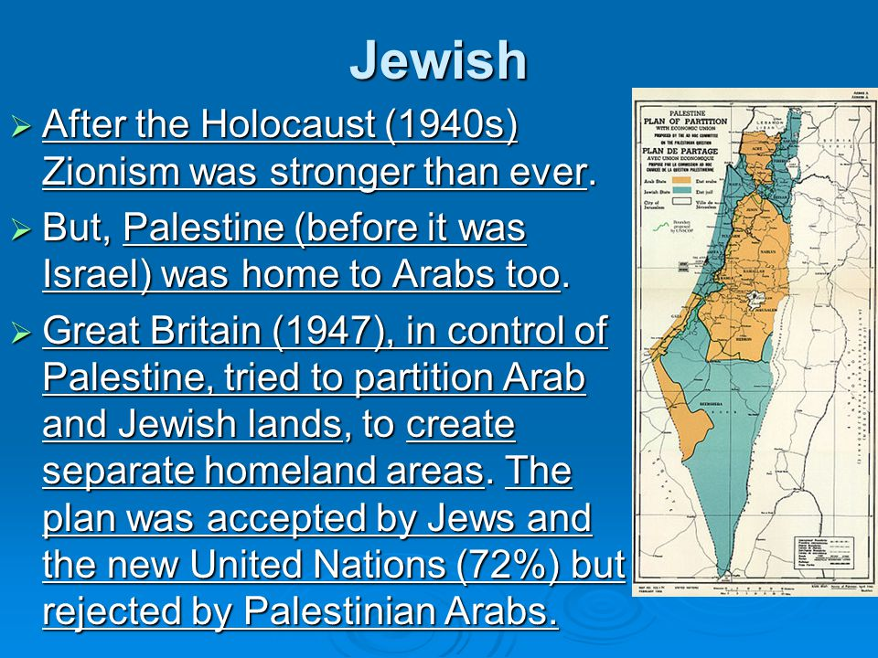Jewish  After the Holocaust (1940s) Zionism was stronger than ever.  But, Palestine (before it was Israel) was home to Arabs too.  Great Britain (1
