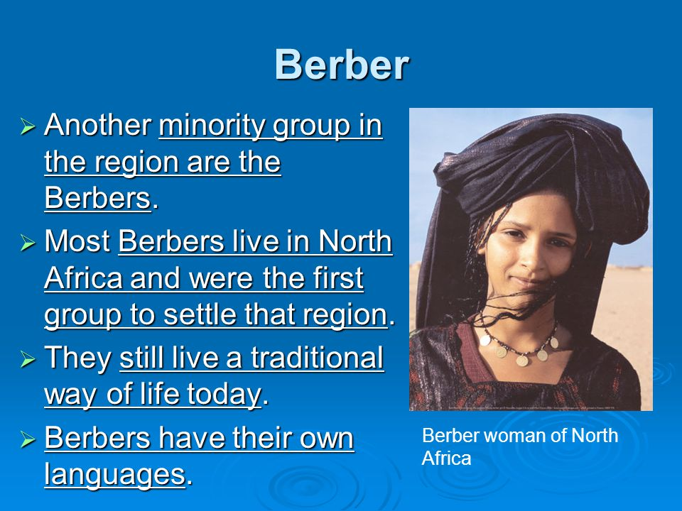 Berber  Another minority group in the region are the Berbers.  Most Berbers live in North Africa and were the first group to settle that region.  T