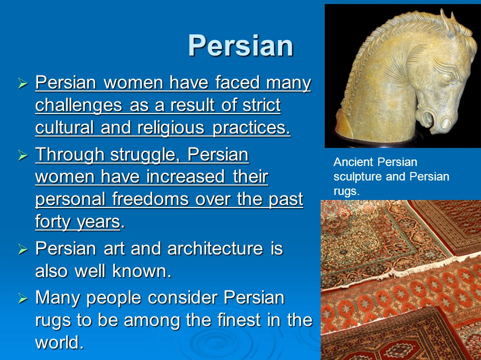 Persian  Persian women have faced many challenges as a result of strict cultural and religious practices.  Through struggle, Persian women have incr