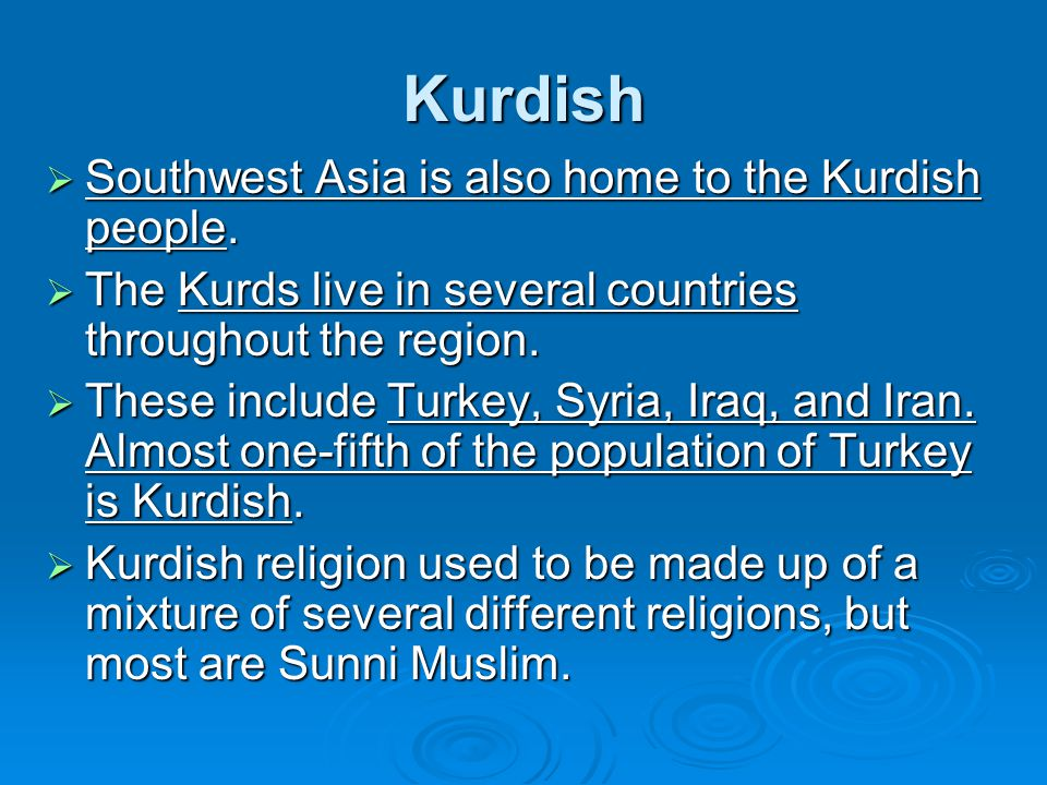 Kurdish  Southwest Asia is also home to the Kurdish people.  The Kurds live in several countries throughout the region.  These include Turkey, Syri