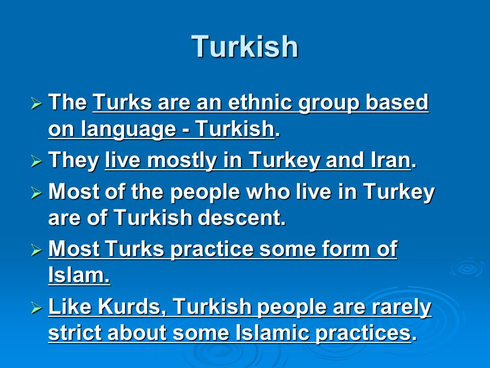 Turkish  The Turks are an ethnic group based on language - Turkish.  They live mostly in Turkey and Iran.  Most of the people who live in Turkey ar