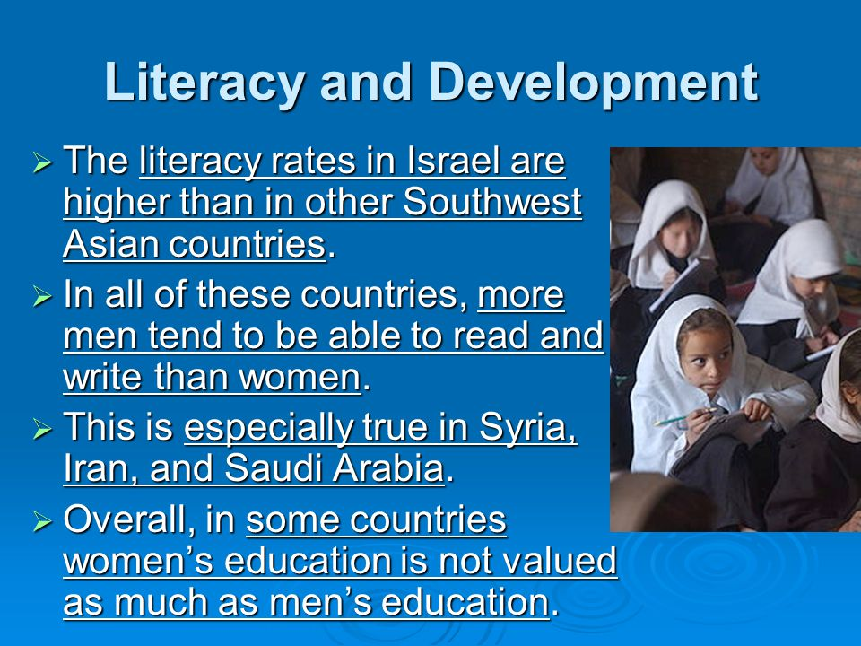 Literacy and Development  The literacy rates in Israel are higher than in other Southwest Asian countries.