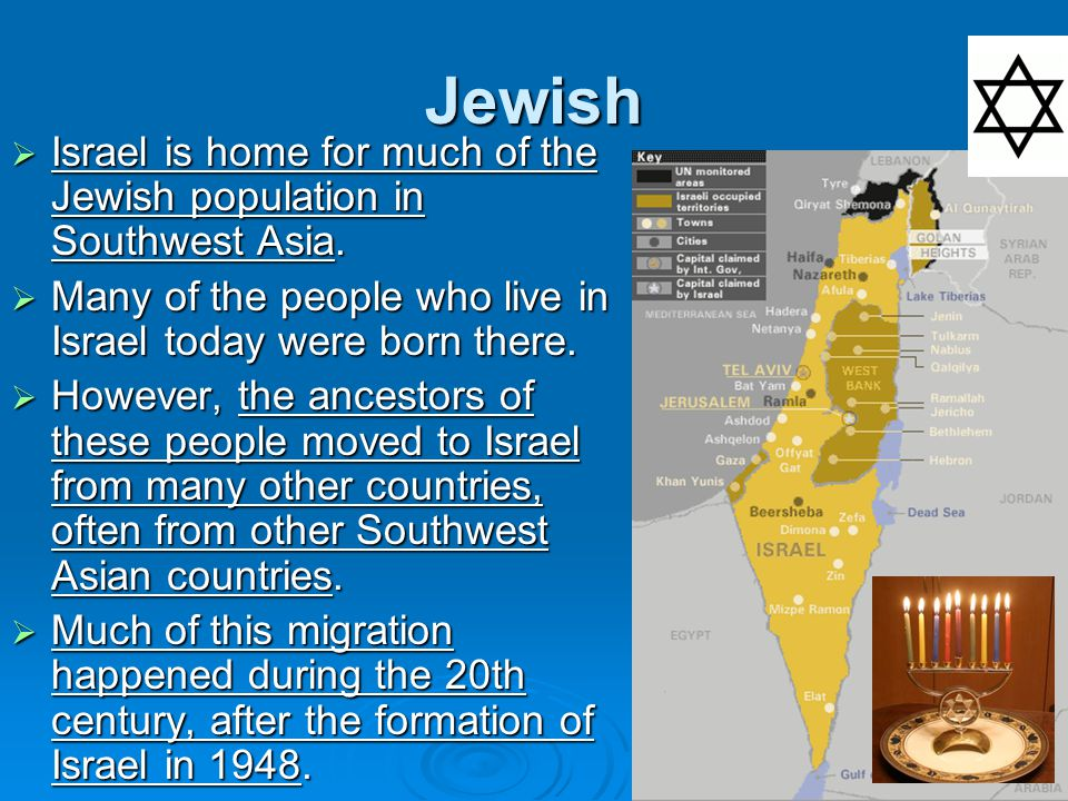 Jewish  Israel is home for much of the Jewish population in Southwest Asia.  Many of the people who live in Israel today were born there.  However,