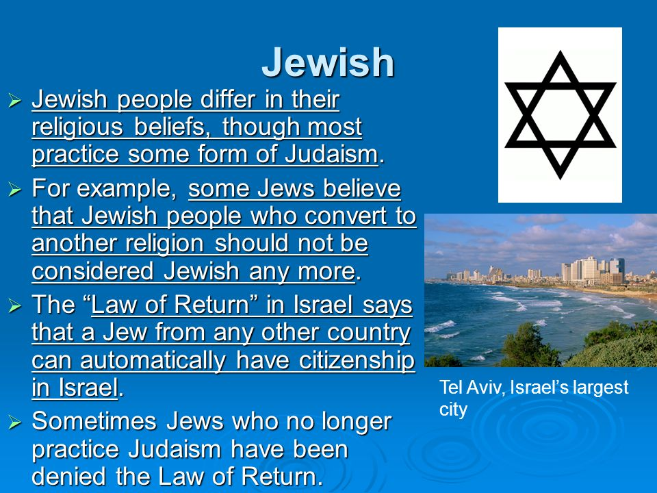 Jewish  Jewish people differ in their religious beliefs, though most practice some form of Judaism.