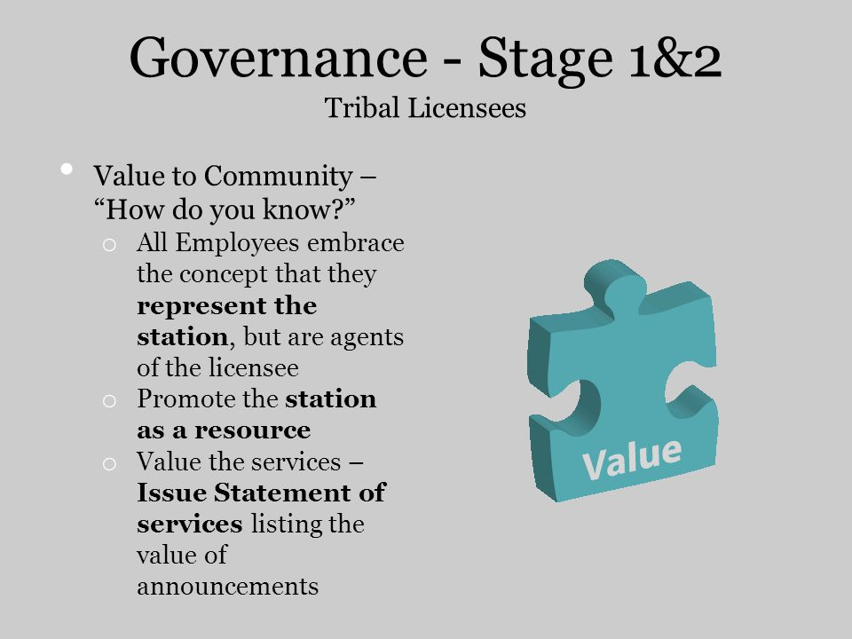 Governance - Stage 1&2 Tribal Licensees Value to Community – How do you know? o All Employees embrace the concept that they represent the station, but are agents of the licensee o Promote the station as a resource o Value the services – Issue Statement of services listing the value of announcements