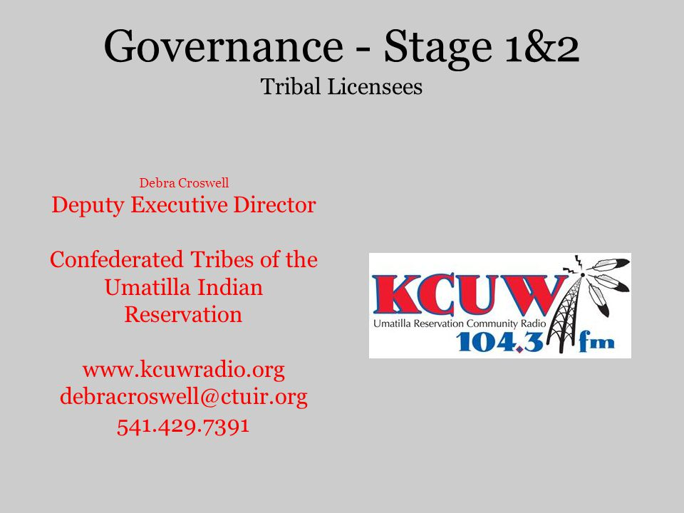 Governance - Stage 1&2 Tribal Licensees Debra Croswell Deputy Executive Director Confederated Tribes of the Umatilla Indian Reservation www.kcuwradio.org debracroswell@ctuir.org 541.429.7391