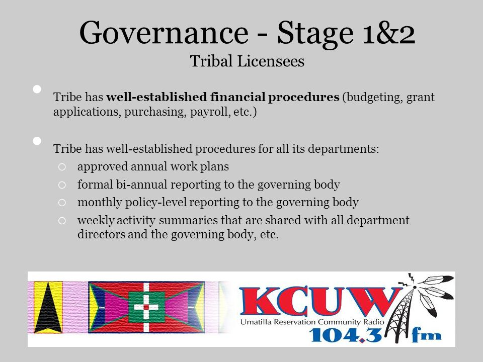 Governance - Stage 1&2 Tribal Licensees Tribe has well-established financial procedures (budgeting, grant applications, purchasing, payroll, etc.) Tribe has well-established procedures for all its departments: o approved annual work plans o formal bi-annual reporting to the governing body o monthly policy-level reporting to the governing body o weekly activity summaries that are shared with all department directors and the governing body, etc.
