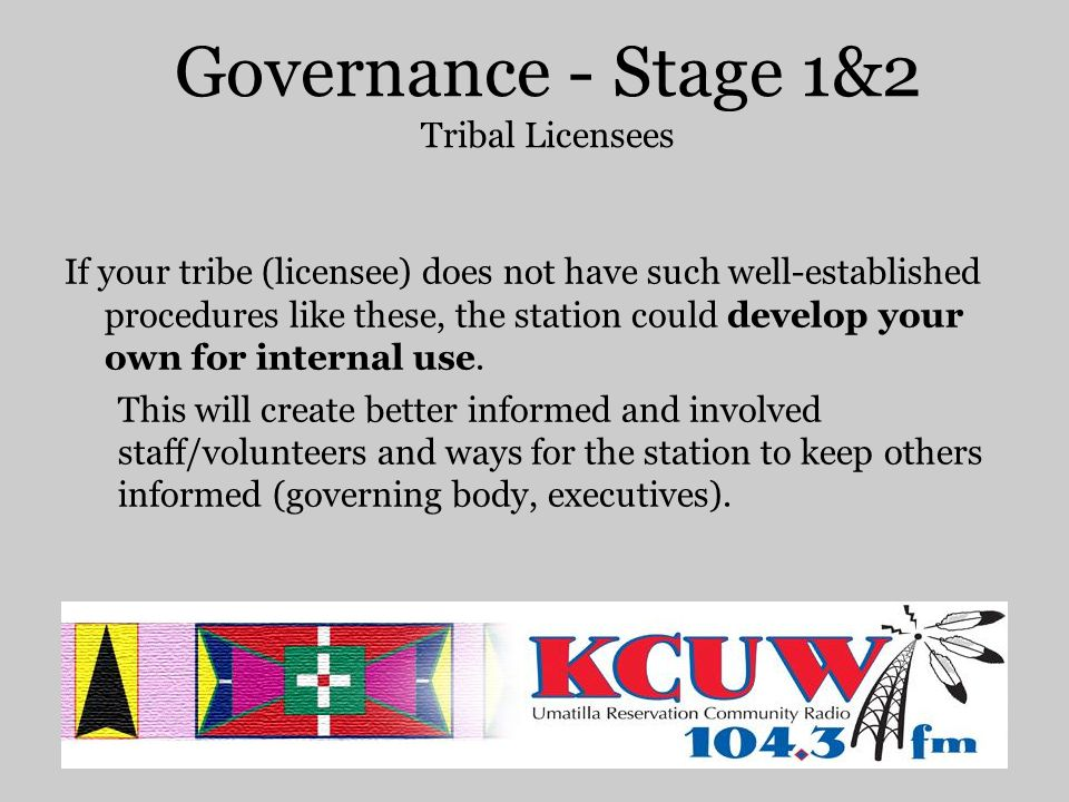 Governance - Stage 1&2 Tribal Licensees If your tribe (licensee) does not have such well-established procedures like these, the station could develop your own for internal use.