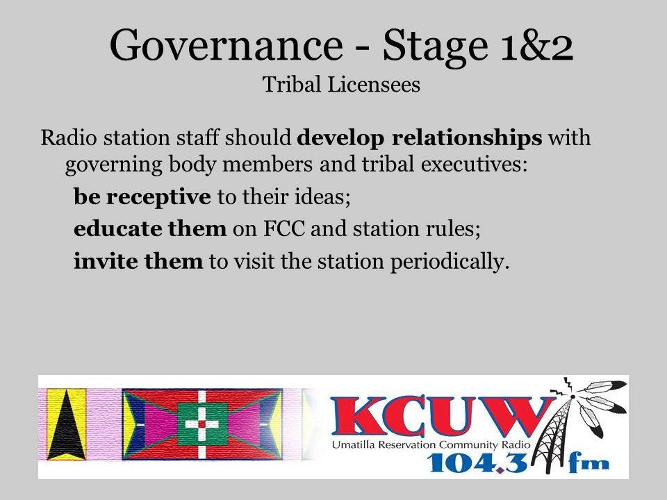 Governance - Stage 1&2 Tribal Licensees Radio station staff should develop relationships with staff in other departments that the station relies on (IT, finance, HR, etc.).