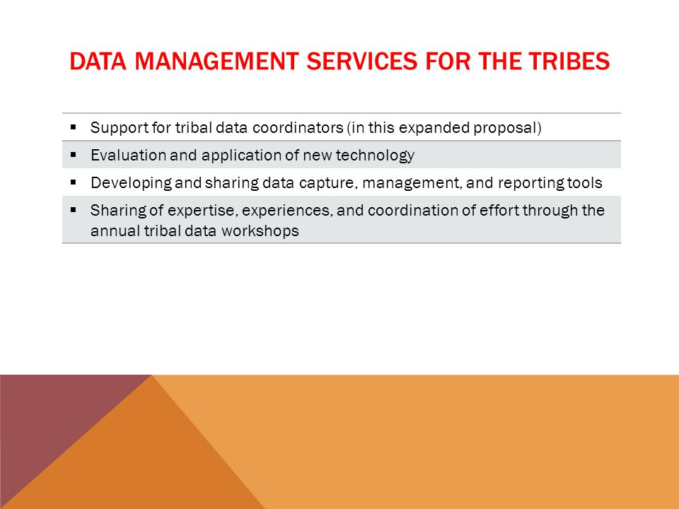 DATA MANAGEMENT SERVICES FOR THE TRIBES  Support for tribal data coordinators (in this expanded proposal)  Evaluation and application of new technology  Developing and sharing data capture, management, and reporting tools  Sharing of expertise, experiences, and coordination of effort through the annual tribal data workshops