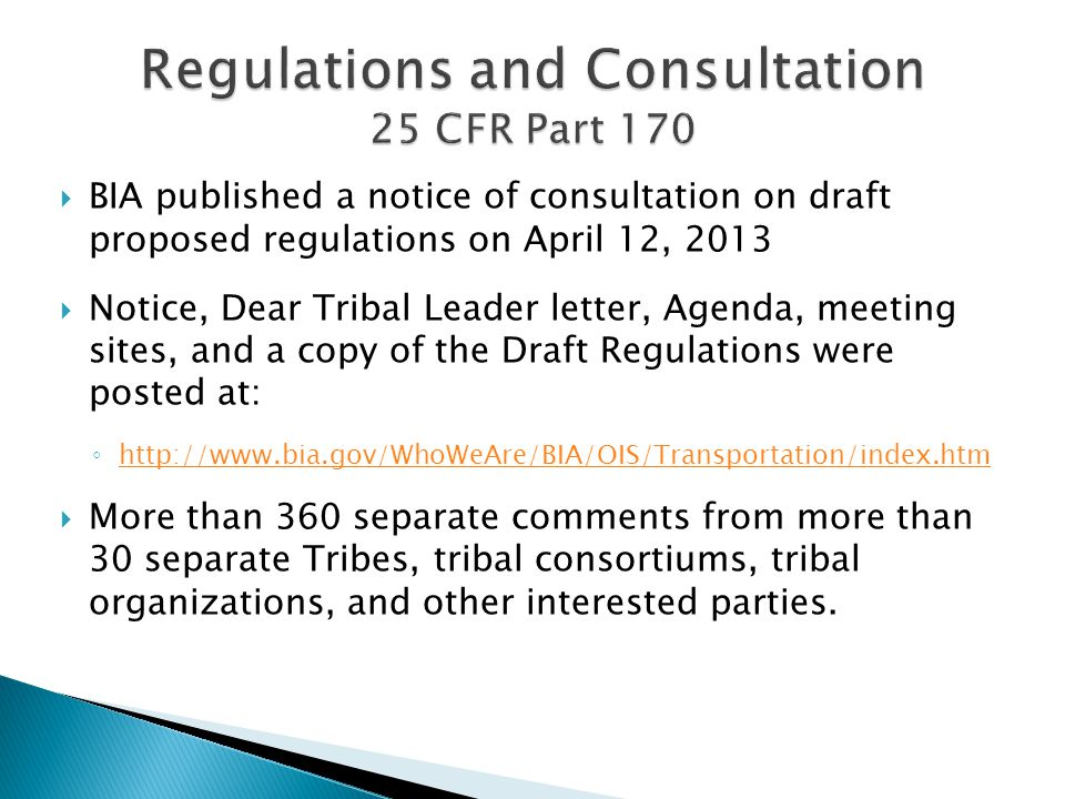  BIA published a notice of consultation on draft proposed regulations on April 12, 2013  Notice, Dear Tribal Leader letter, Agenda, meeting sites, and a copy of the Draft Regulations were posted at: ◦ http://www.bia.gov/WhoWeAre/BIA/OIS/Transportation/index.htm http://www.bia.gov/WhoWeAre/BIA/OIS/Transportation/index.htm  More than 360 separate comments from more than 30 separate Tribes, tribal consortiums, tribal organizations, and other interested parties.