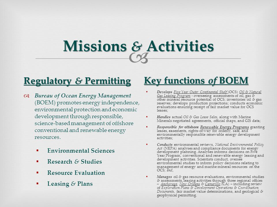  Missions & Activities Regulatory & Permitting  Bureau of Ocean Energy Management (BOEM) promotes energy independence, environmental protection and economic development through responsible, science-based management of offshore conventional and renewable energy resources.