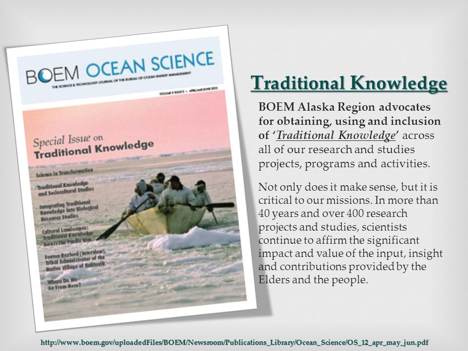 T raditional K nowledge BOEM Alaska Region advocates for obtaining, using and inclusion of 'Traditional Knowledge' across all of our research and studies projects, programs and activities.