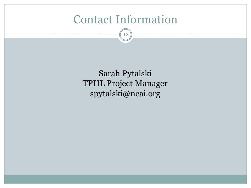 Contact Information Sarah Pytalski TPHL Project Manager spytalski@ncai.org 18