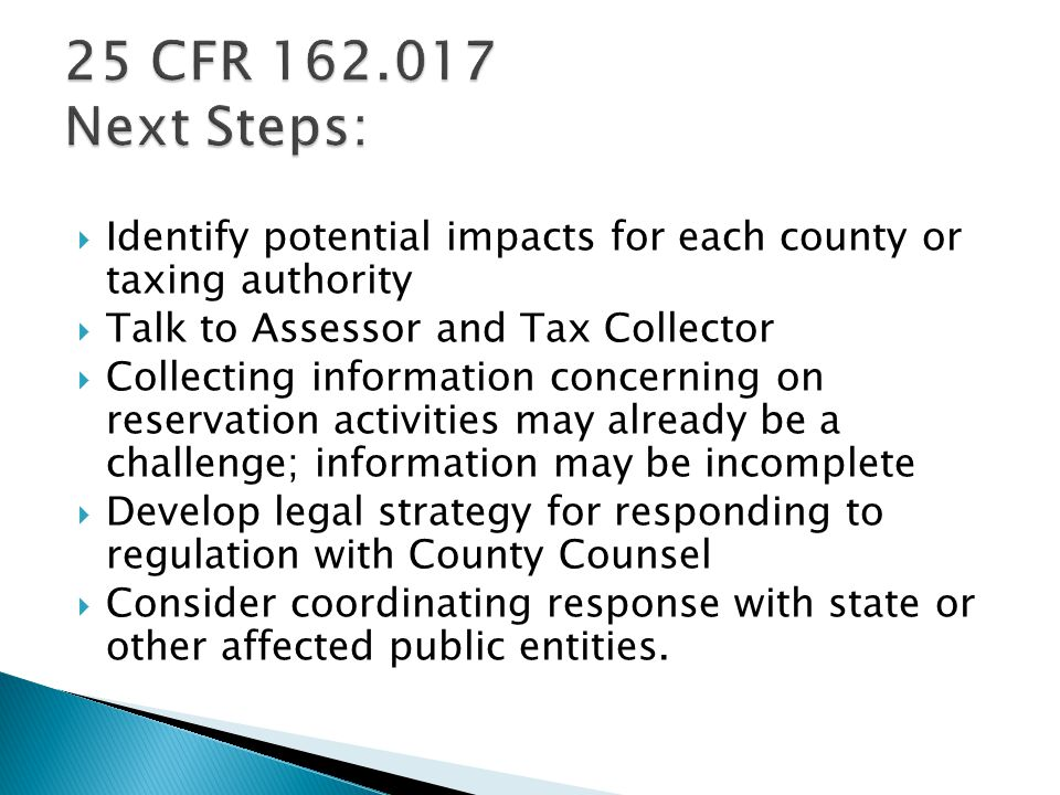  Identify potential impacts for each county or taxing authority  Talk to Assessor and Tax Collector  Collecting information concerning on reservation activities may already be a challenge; information may be incomplete  Develop legal strategy for responding to regulation with County Counsel  Consider coordinating response with state or other affected public entities.
