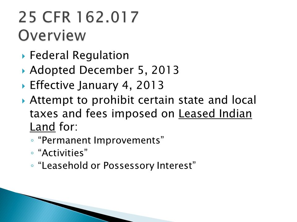  Federal Regulation  Adopted December 5, 2013  Effective January 4, 2013  Attempt to prohibit certain state and local taxes and fees imposed on Leased Indian Land for: ◦ Permanent Improvements ◦ Activities ◦ Leasehold or Possessory Interest