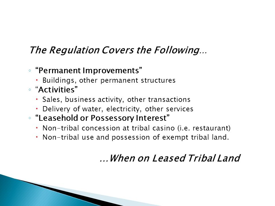 The Regulation Covers the Following … ◦ Permanent Improvements  Buildings, other permanent structures ◦ Activities  Sales, business activity, other transactions  Delivery of water, electricity, other services ◦ Leasehold or Possessory Interest  Non-tribal concession at tribal casino (i.e.