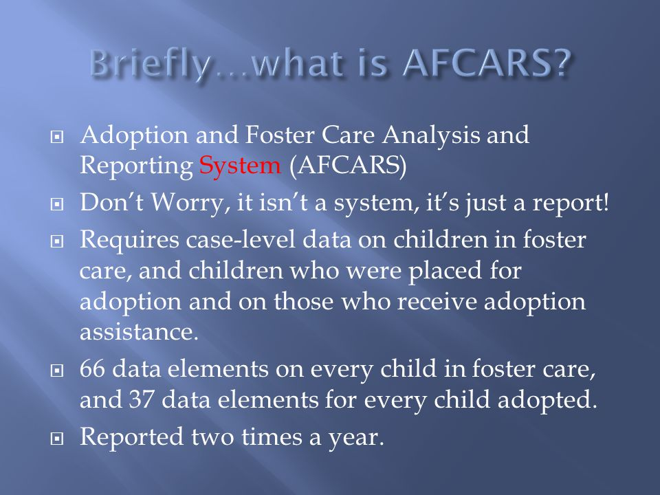  Adoption and Foster Care Analysis and Reporting System (AFCARS)  Don't Worry, it isn't a system, it's just a report.
