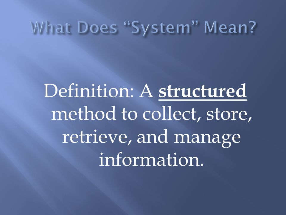 Definition: A structured method to collect, store, retrieve, and manage information.