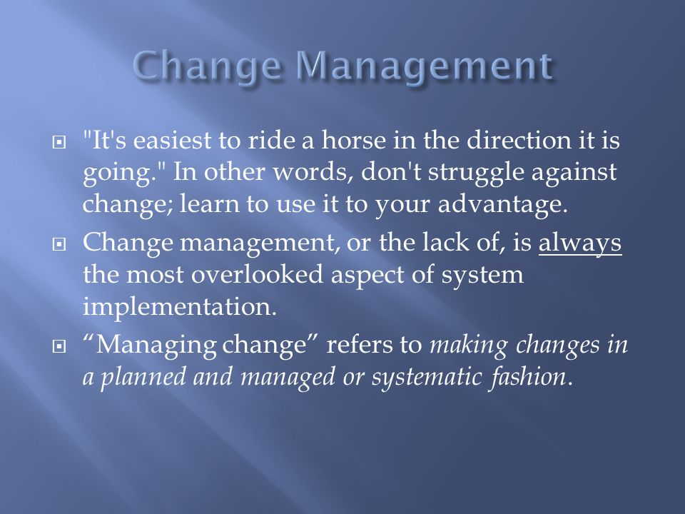  It s easiest to ride a horse in the direction it is going. In other words, don t struggle against change; learn to use it to your advantage.