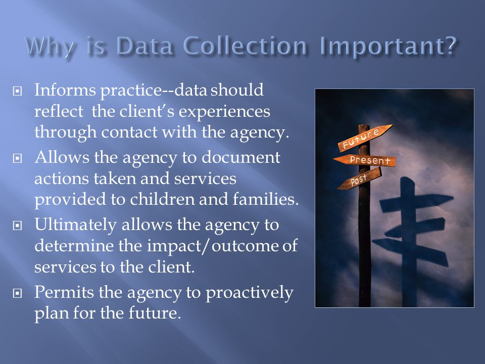  Informs practice--data should reflect the client's experiences through contact with the agency.