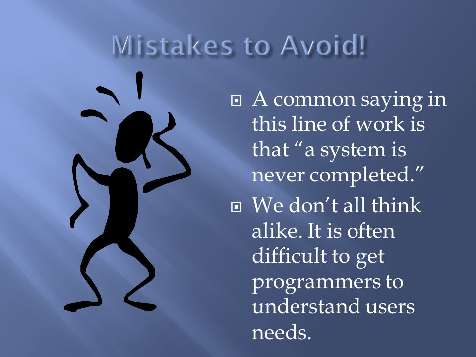 " A common saying in this line of work is that ""a system is never completed.""  We don't all think alike. It is often difficult to get programmers to"