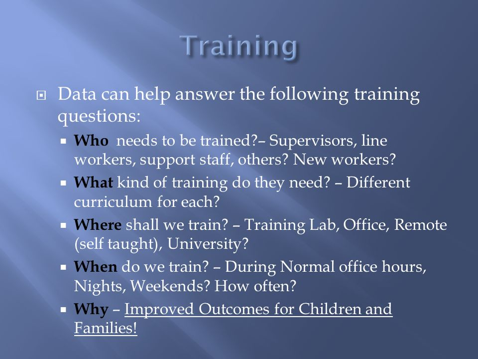 Data can help answer the following training questions:  Who needs to be trained?– Supervisors, line workers, support staff, others? New workers? 