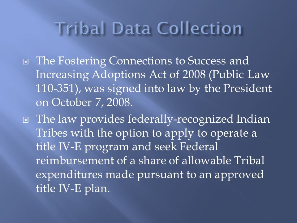  The Fostering Connections to Success and Increasing Adoptions Act of 2008 (Public Law 110-351), was signed into law by the President on October 7, 2008.
