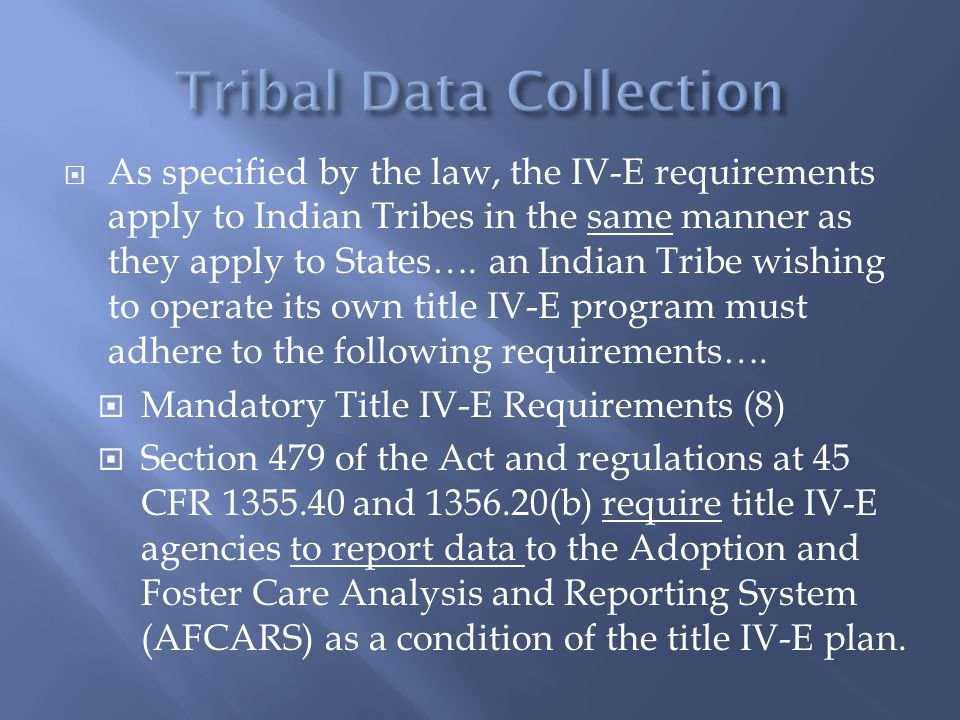  As specified by the law, the IV-E requirements apply to Indian Tribes in the same manner as they apply to States…. an Indian Tribe wishing to operat
