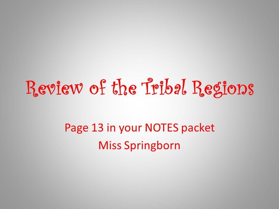 Review of the Tribal Regions Page 13 in your NOTES packet Miss Springborn