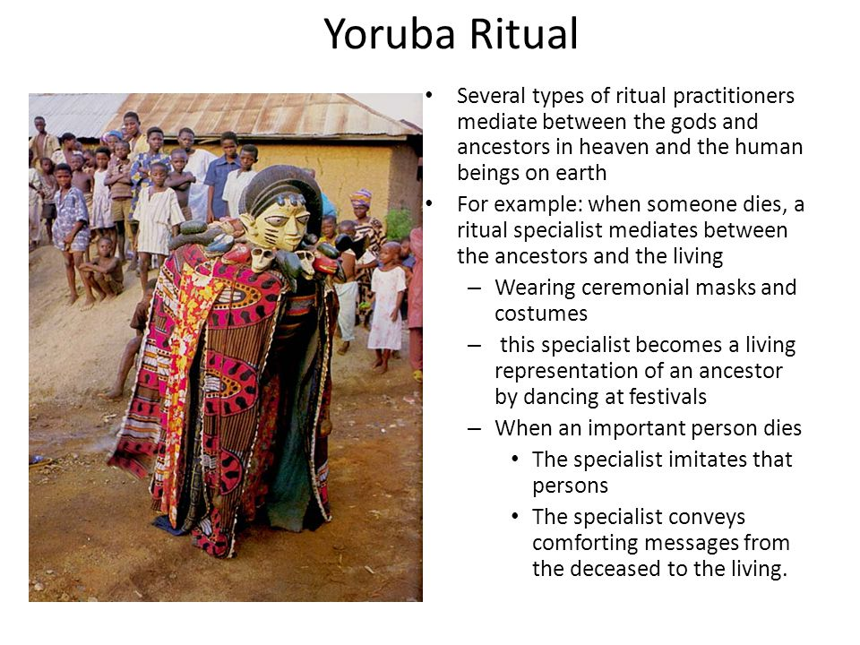 Yoruba Ritual Several types of ritual practitioners mediate between the gods and ancestors in heaven and the human beings on earth For example: when someone dies, a ritual specialist mediates between the ancestors and the living – Wearing ceremonial masks and costumes – this specialist becomes a living representation of an ancestor by dancing at festivals – When an important person dies The specialist imitates that persons The specialist conveys comforting messages from the deceased to the living.