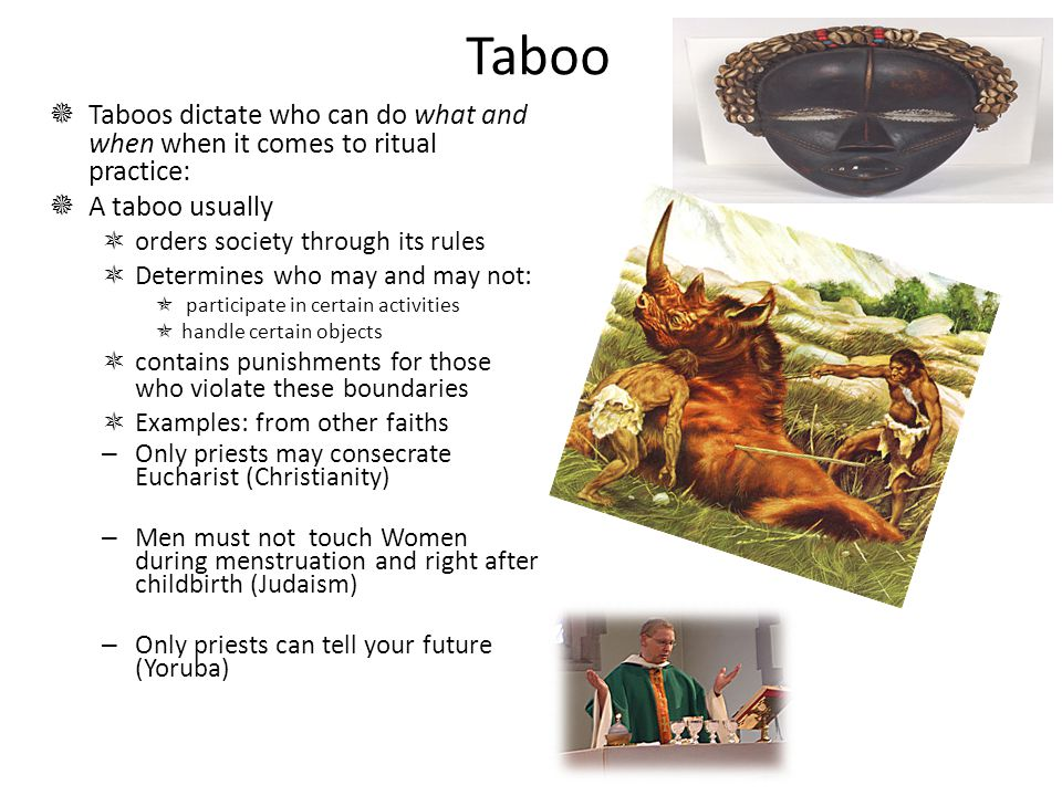 Taboo  Taboos dictate who can do what and when when it comes to ritual practice:  A taboo usually  orders society through its rules  Determines who may and may not:  participate in certain activities  handle certain objects  contains punishments for those who violate these boundaries  Examples: from other faiths – Only priests may consecrate Eucharist (Christianity) – Men must not touch Women during menstruation and right after childbirth (Judaism) – Only priests can tell your future (Yoruba)