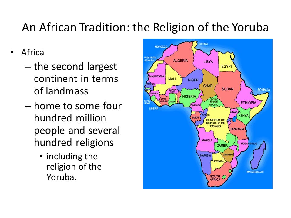 An African Tradition: the Religion of the Yoruba Africa – the second largest continent in terms of landmass – home to some four hundred million people and several hundred religions including the religion of the Yoruba.