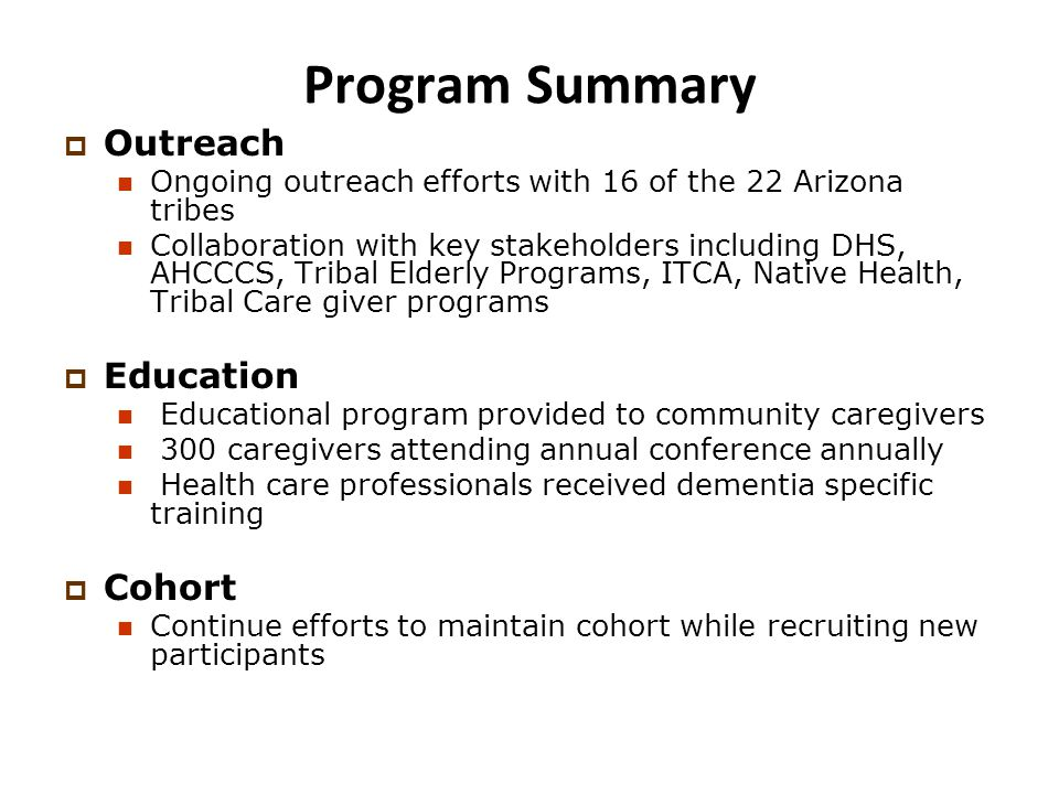 Program Summary  Outreach Ongoing outreach efforts with 16 of the 22 Arizona tribes Collaboration with key stakeholders including DHS, AHCCCS, Tribal Elderly Programs, ITCA, Native Health, Tribal Care giver programs  Education Educational program provided to community caregivers 300 caregivers attending annual conference annually Health care professionals received dementia specific training  Cohort Continue efforts to maintain cohort while recruiting new participants