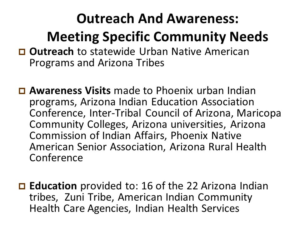 Outreach And Awareness: Meeting Specific Community Needs  Outreach to statewide Urban Native American Programs and Arizona Tribes  Awareness Visits