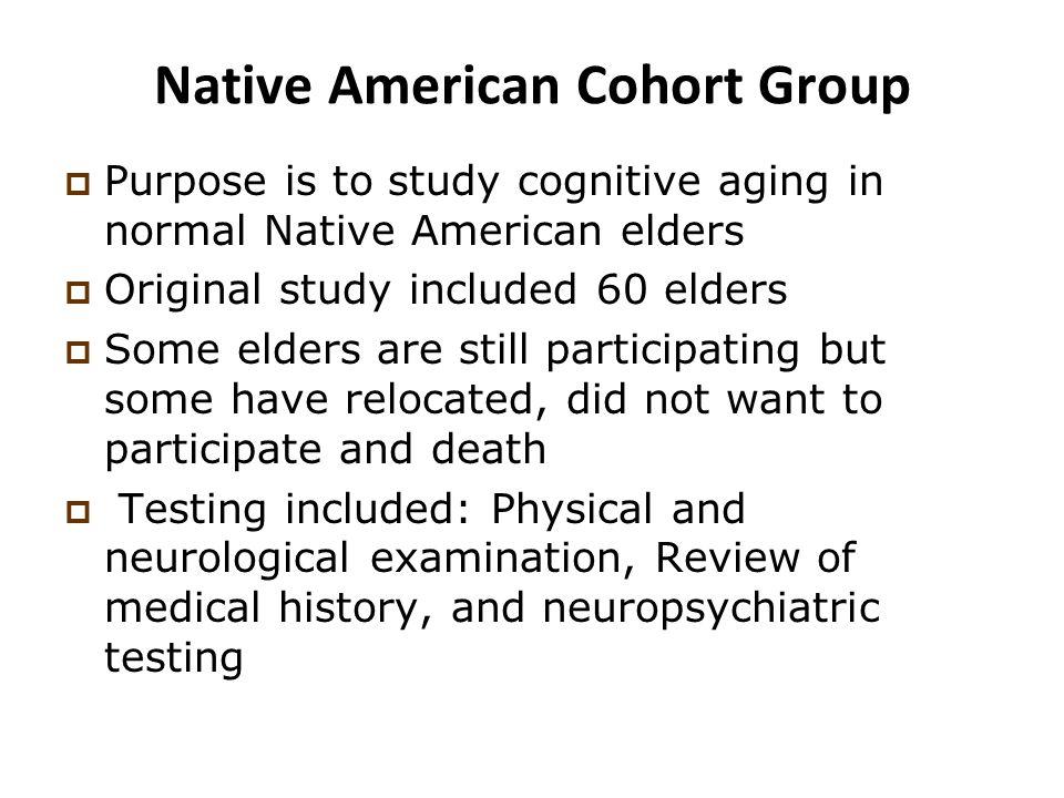 Native American Cohort Group  Purpose is to study cognitive aging in normal Native American elders  Original study included 60 elders  Some elders