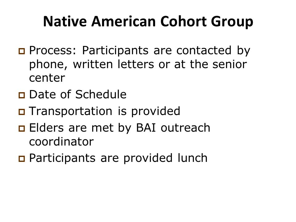 Native American Cohort Group  Process: Participants are contacted by phone, written letters or at the senior center  Date of Schedule  Transportation is provided  Elders are met by BAI outreach coordinator  Participants are provided lunch