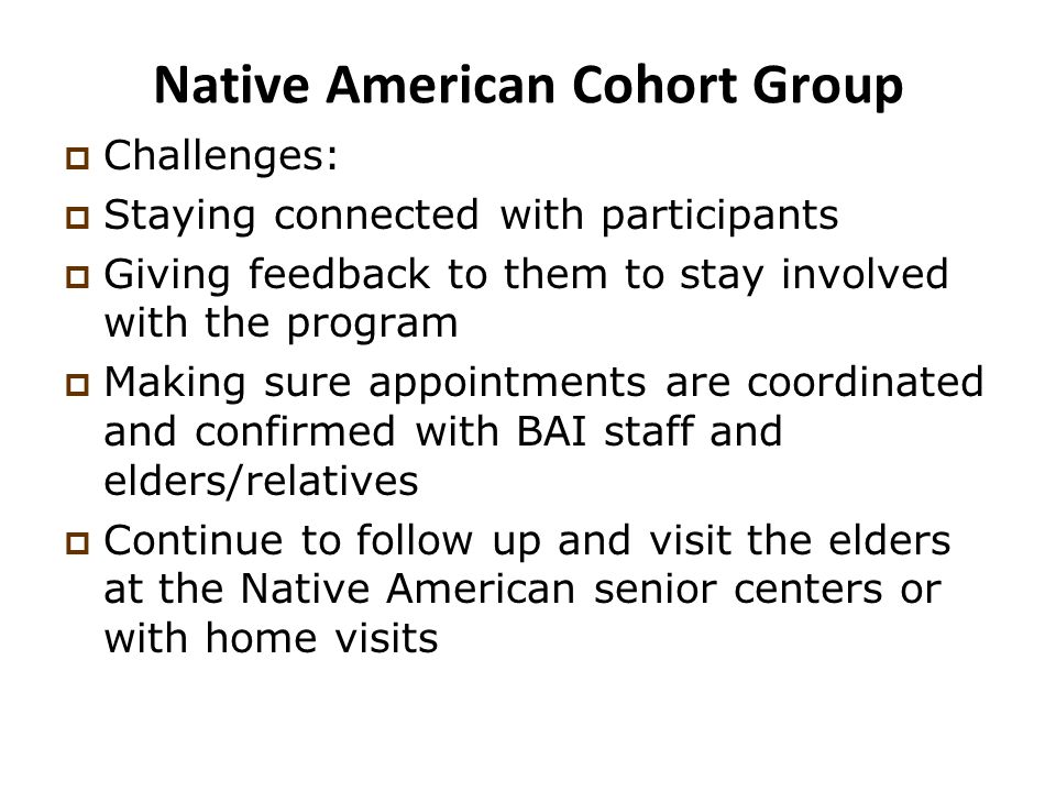 Native American Cohort Group  Challenges:  Staying connected with participants  Giving feedback to them to stay involved with the program  Making sure appointments are coordinated and confirmed with BAI staff and elders/relatives  Continue to follow up and visit the elders at the Native American senior centers or with home visits