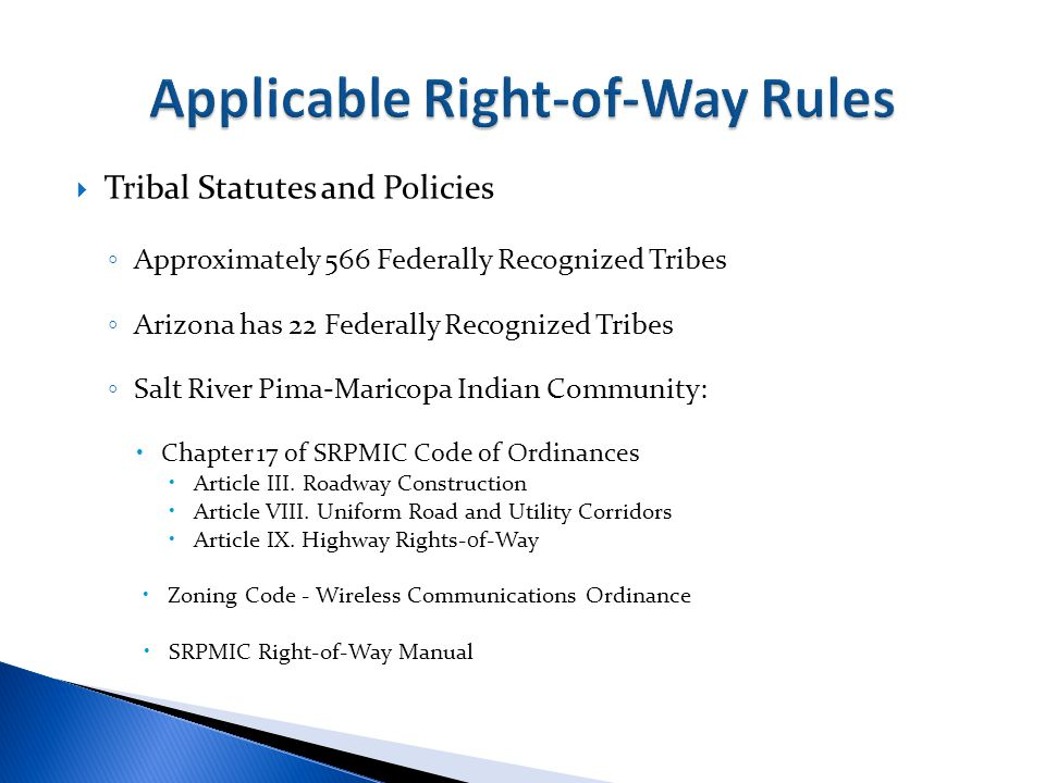  Tribal Statutes and Policies ◦ Approximately 566 Federally Recognized Tribes ◦ Arizona has 22 Federally Recognized Tribes ◦ Salt River Pima-Maricopa Indian Community:  Chapter 17 of SRPMIC Code of Ordinances  Article III.