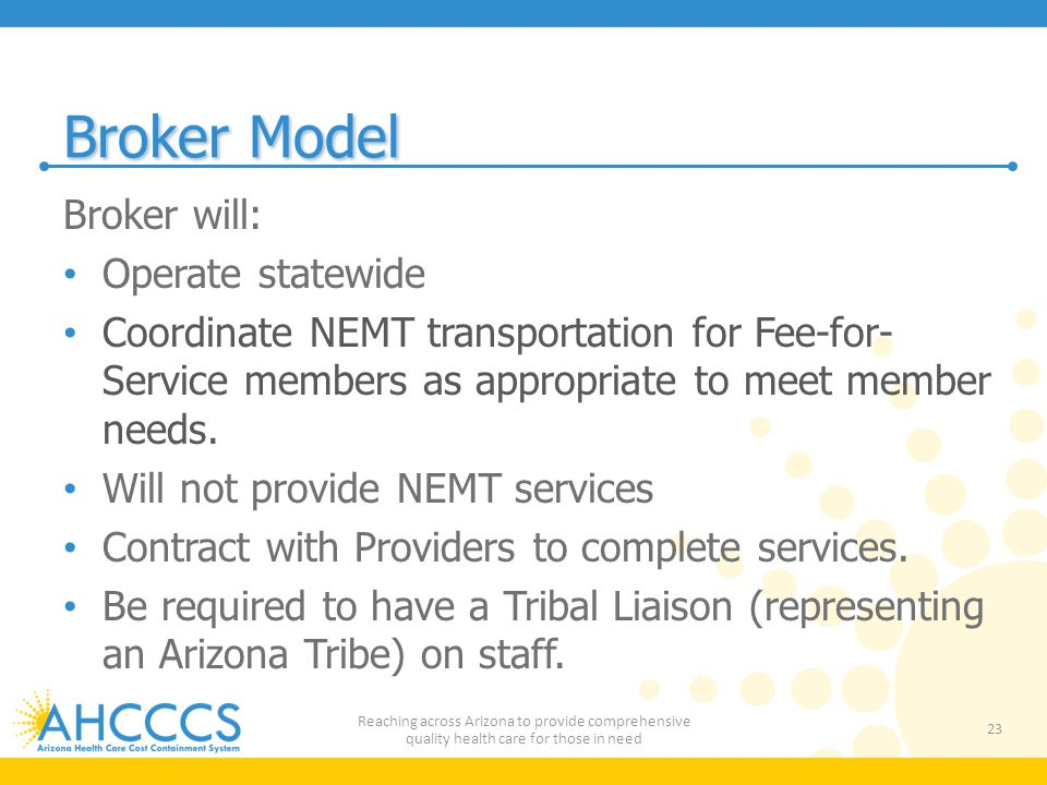 Broker Model Broker will: Operate statewide Coordinate NEMT transportation for Fee-for- Service members as appropriate to meet member needs.