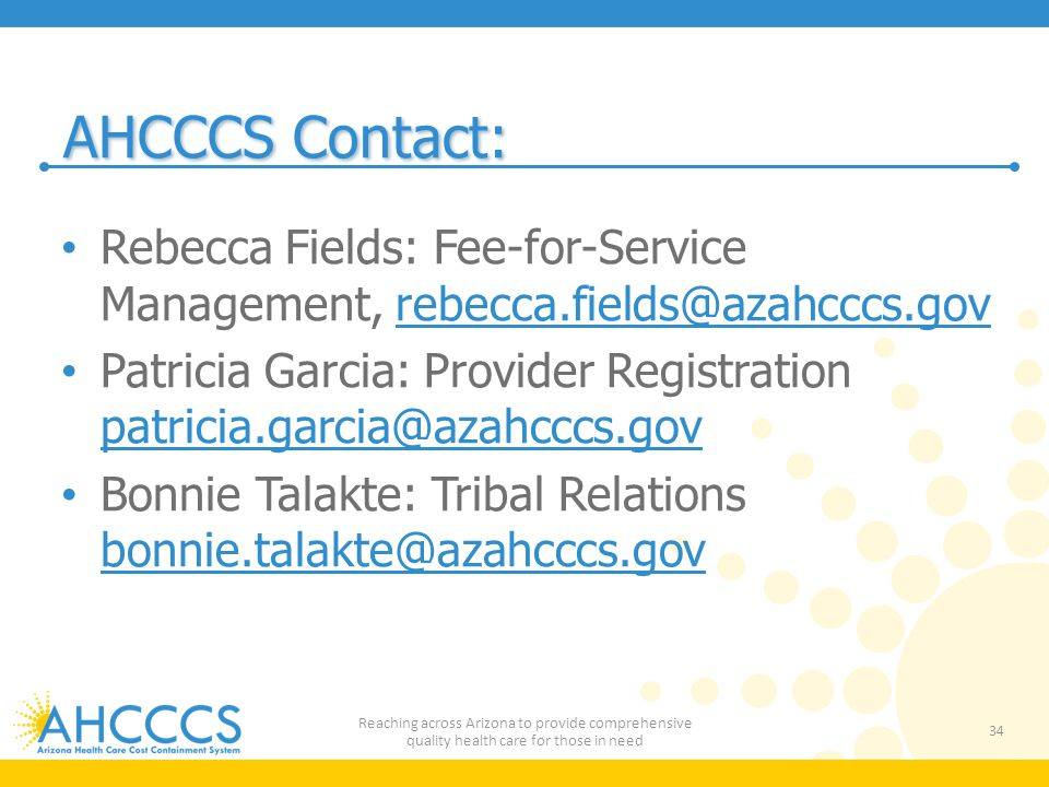 AHCCCS Contact: Rebecca Fields: Fee-for-Service Management, rebecca.fields@azahcccs.govrebecca.fields@azahcccs.gov Patricia Garcia: Provider Registration patricia.garcia@azahcccs.gov patricia.garcia@azahcccs.gov Bonnie Talakte: Tribal Relations bonnie.talakte@azahcccs.gov bonnie.talakte@azahcccs.gov 34 Reaching across Arizona to provide comprehensive quality health care for those in need