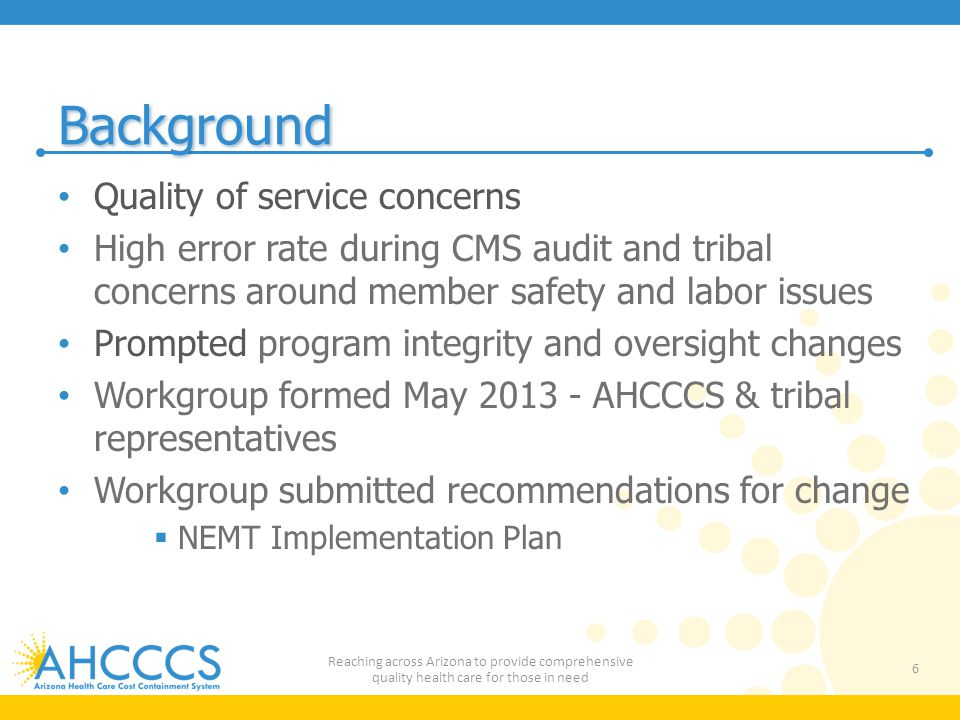 Background Quality of service concerns High error rate during CMS audit and tribal concerns around member safety and labor issues Prompted program integrity and oversight changes Workgroup formed May 2013 - AHCCCS & tribal representatives Workgroup submitted recommendations for change  NEMT Implementation Plan 6 Reaching across Arizona to provide comprehensive quality health care for those in need