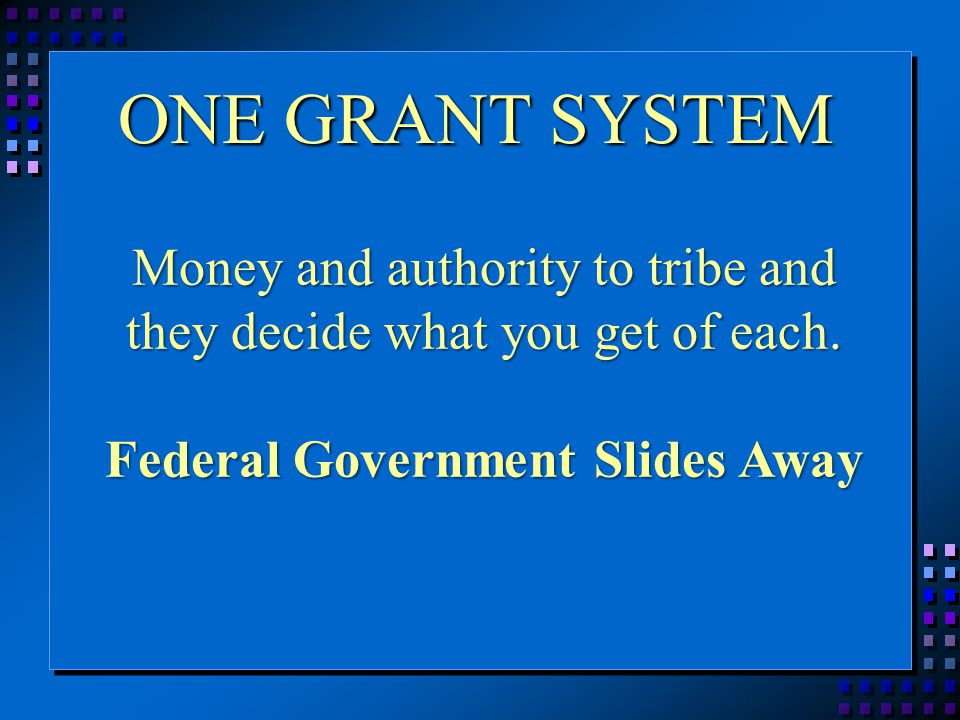 ONE GRANT SYSTEM Money and authority to tribe and they decide what you get of each.