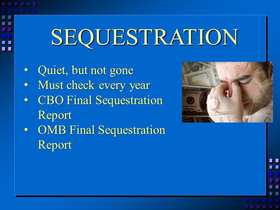SEQUESTRATION Quiet, but not gone Quiet, but not gone Must check every year Must check every year CBO Final Sequestration Report CBO Final Sequestration Report OMB Final Sequestration Report OMB Final Sequestration Report