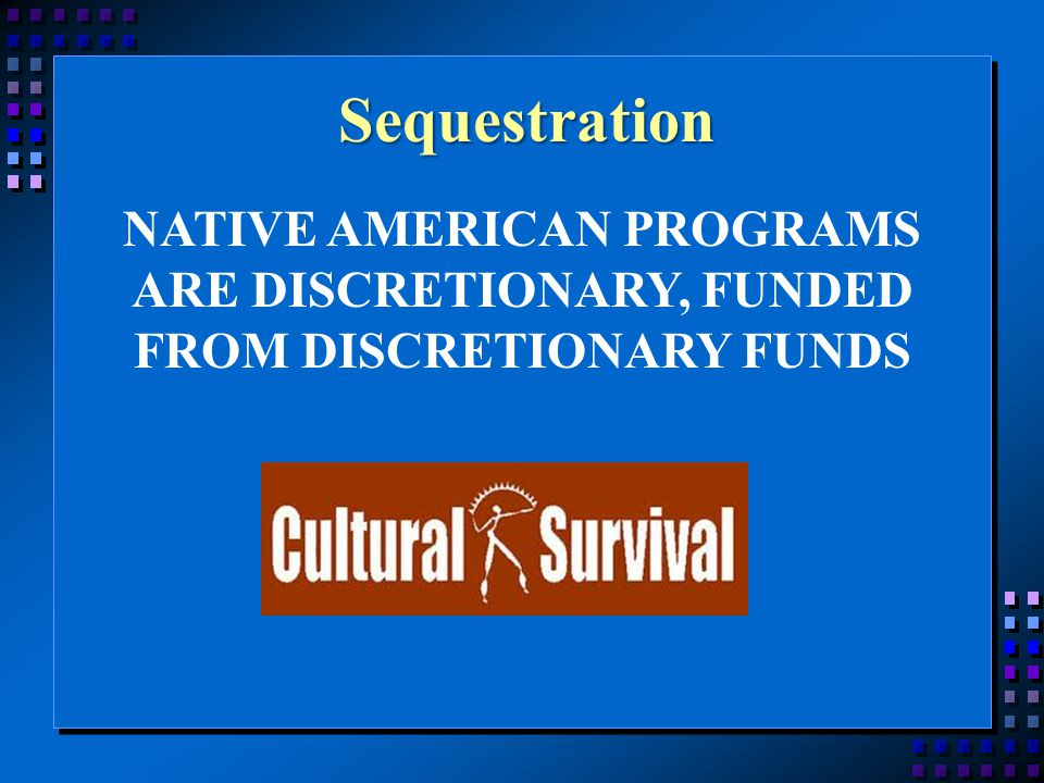 Sequestration NATIVE AMERICAN PROGRAMS ARE DISCRETIONARY, FUNDED FROM DISCRETIONARY FUNDS