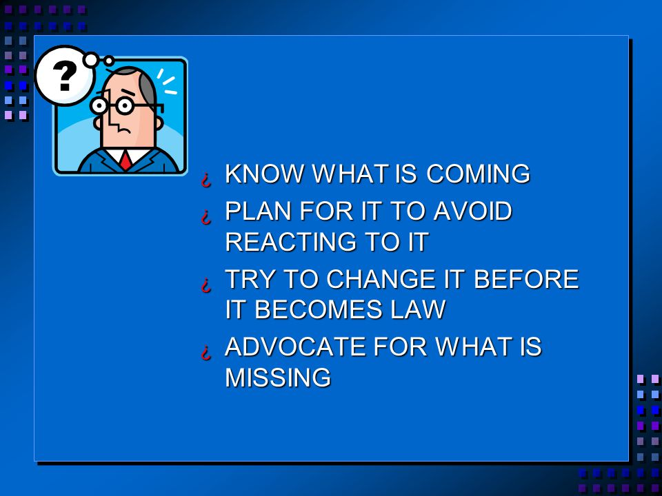 ¿ KNOW WHAT IS COMING ¿ PLAN FOR IT TO AVOID REACTING TO IT ¿ TRY TO CHANGE IT BEFORE IT BECOMES LAW ¿ ADVOCATE FOR WHAT IS MISSING